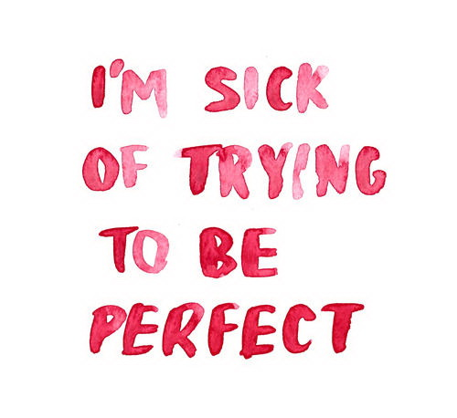 I'm sick of trying to be perfect