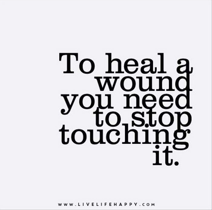 To heal the wound you must stop touching it